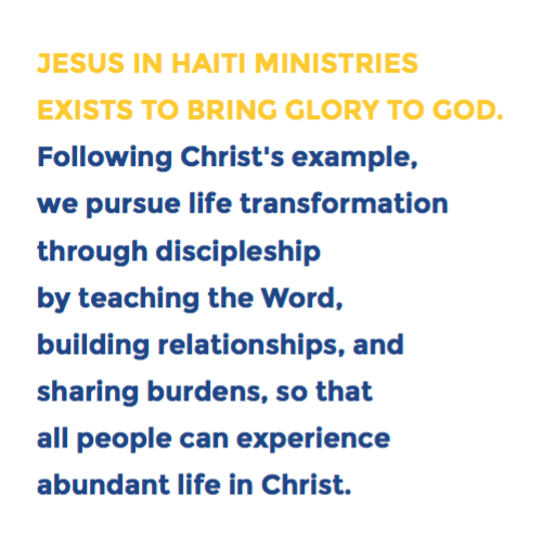 """""""Jesus in Haiti Ministries exists to bring glory toGOD.Following Christ's example,we pursue life transformationthrough discipleshipby teaching the Word,building relationships, andsharing burdens, so thatall people can experienceabundant life in Christ."""""""